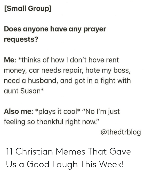 "my boss: [Small Group]  Does anyone have any prayer  requests?  Me: *thinks of how I don't have rent  money, car needs repair, hate my boss,  need a husband, and got in a fight with  aunt Susan*  Also me: *plays it cool* ""No I'm just  feeling so thankful right now.""  @thedtrblog 11 Christian Memes That Gave Us a Good Laugh This Week!"