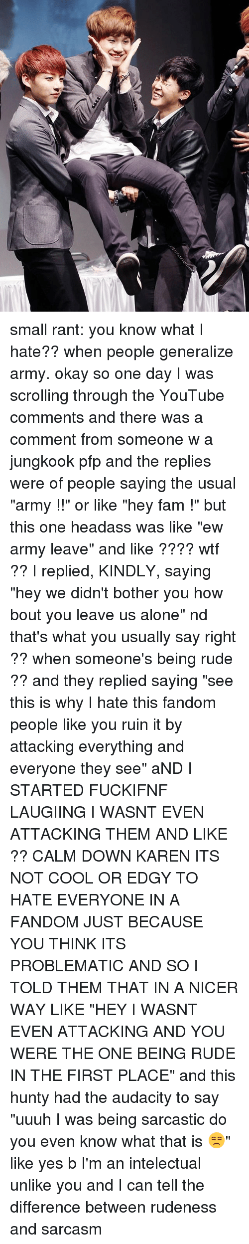 "Bothere: small rant: you know what I hate?? when people generalize army. okay so one day I was scrolling through the YouTube comments and there was a comment from someone w a jungkook pfp and the replies were of people saying the usual ""army !!"" or like ""hey fam !"" but this one headass was like ""ew army leave"" and like ???? wtf ?? I replied, KINDLY, saying ""hey we didn't bother you how bout you leave us alone"" nd that's what you usually say right ?? when someone's being rude ?? and they replied saying ""see this is why I hate this fandom people like you ruin it by attacking everything and everyone they see"" aND I STARTED FUCKIFNF LAUGIING I WASNT EVEN ATTACKING THEM AND LIKE ?? CALM DOWN KAREN ITS NOT COOL OR EDGY TO HATE EVERYONE IN A FANDOM JUST BECAUSE YOU THINK ITS PROBLEMATIC AND SO I TOLD THEM THAT IN A NICER WAY LIKE ""HEY I WASNT EVEN ATTACKING AND YOU WERE THE ONE BEING RUDE IN THE FIRST PLACE"" and this hunty had the audacity to say ""uuuh I was being sarcastic do you even know what that is 😒"" like yes b I'm an intelectual unlike you and I can tell the difference between rudeness and sarcasm"