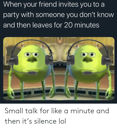 and then: Small talk for like a minute and then it's silence lol