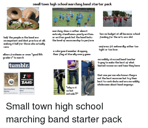 """Marching Band Memes: small toun high school marching band starter pack  marching show is either almost  entirely standtunesi poorly written.  or written good. but the band lacks  the level of musicianship to perform  has no budget at all because school  funding for the arts are shit  half th  incompetent and dont practice at all.  making it hell for those who actually  e people in the band are  uniforms fit aukwardly. either too  tight or too lose  care  a colorguard member dropping  their flag at literally every game  allows freshmen or even """"good 8th  graders"""" to march  incredibly stressed band teacher  trying to make the best of what  tumblr.  limited resources and time they have  that one ρerson who knows theyre  not the best musician but try their  best to contribute and are incredibly  wholesome about band anyway:s  MARCHING  """"whyisit  so hot  outsidef!""""  Memes of Marching  Band  Marching Band  Memes  @MarchingBandMemes @memesofmarchingban"""
