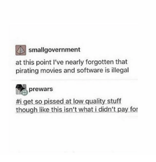 Pirating: smallgovernment  at this point I've nearly forgotten that  pirating movies and software is illegal  prewars  get so pissed at low quality stuff  though like this isn't what i didn't pay for