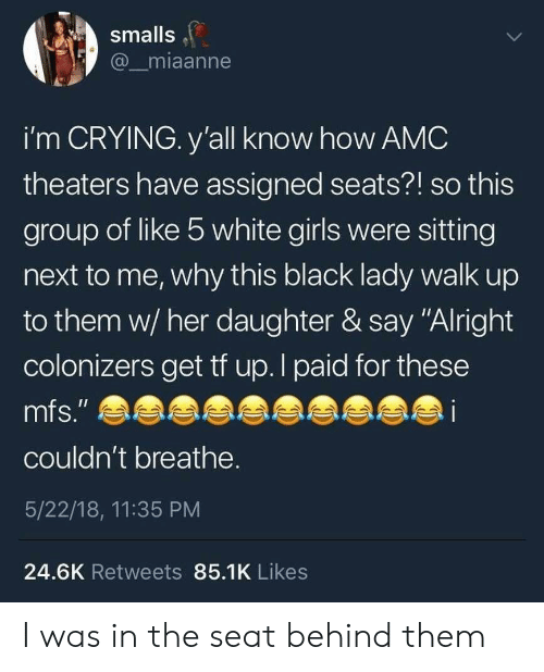 """Crying, Girls, and Black: smalls  @ miaanne  i'm CRYING. y'all know how AMC  theaters have assigned seats?! so this  group of like b white girls were sitting  next to me, why this black lady walk up  to them w/ her daughter & say """"Alright  colonizers get tf up. I paid for these  mfs.""""  couldn't breathe  5/22/18, 11:35 PM  24.6K Retweets 85.1K Likes I was in the seat behind them"""
