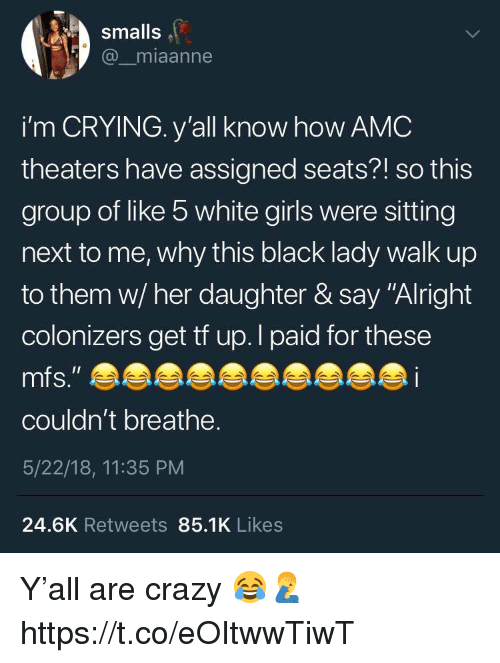 "Crazy, Crying, and Girls: smalls  @_miaanne  i'm CRYING. y'all know how AMC  theaters have assigned seats?! so this  group of like 5 white girls were sitting  next to me, why this black lady walk up  to them w/ her daughter & say ""Alright  colonizers get tf up.l paid for these  couldn't breathe.  5/22/18, 11:35 PM  24.6K Retweets 85.1K Likes Y'all are crazy 😂🤦‍♂️ https://t.co/eOItwwTiwT"