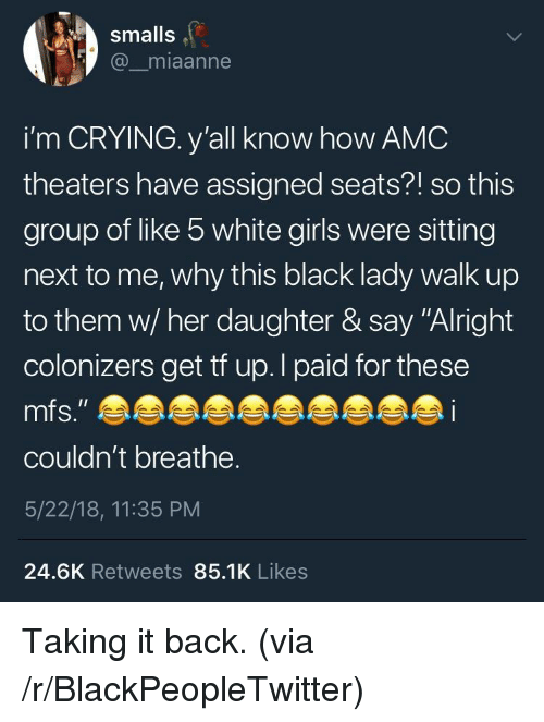 "Blackpeopletwitter, Crying, and Girls: smalls  @_miaanne  i'm CRYING. y'all know how AMC  theaters have assigned seats?! so this  group of like 5 white girls were sitting  next to me, why this black lady walk up  to them w/ her daughter & say ""Alright  colonizers get tf up.l paid for these  couldn't breathe.  5/22/18, 11:35 PM  24.6K Retweets 85.1K Likes <p>Taking it back. (via /r/BlackPeopleTwitter)</p>"