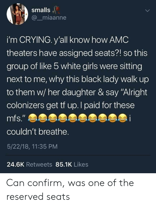 "Crying, Girls, and Black: smalls  miaanne  i'm CRYING. y'all know how AMC  theaters have assigned seats?! so this  group of like b white girls were sitting  next to me, why this black lady walk up  to them w/ her daughter & say ""Alright  colonizers get tf up. I paid for these  mfs,""  couldn't breathe  5/22/18, 11:35 PM  24.6K Retweets 85.1K Likes Can confirm, was one of the reserved seats"
