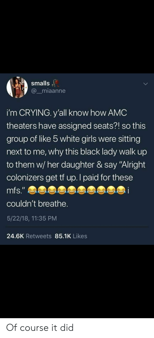 "Crying, Girls, and Black: smalls  miaanne  i'm CRYING. y'all know how AMC  theaters have assigned seats?! so this  group of like 5 white girls were sitting  next to me, why this black lady walk up  to them w/her daughter & say ""Alright  colonizers get tf up.l paid for these  mfs.""  couldn't breathe.  5/22/18, 11:35 PM  24.6K Retweets 85.1K Likes Of course it did"