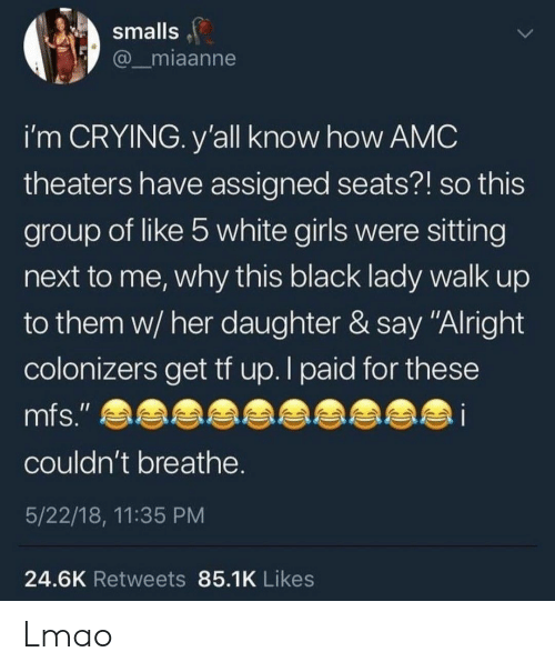 """Crying, Girls, and Lmao: smalls  @miaanne  i'm CRYING. y'all know how AMC  theaters have assigned seats?! so this  group of like 5 white girls were sitting  next to me, why this black lady walk up  to them w/ her daughter & say """"Alright  colonizers get tf up. I paid for these  couldn't breathe  5/22/18, 11:35 PM  24.6K Retweets 85.1K Likes Lmao"""