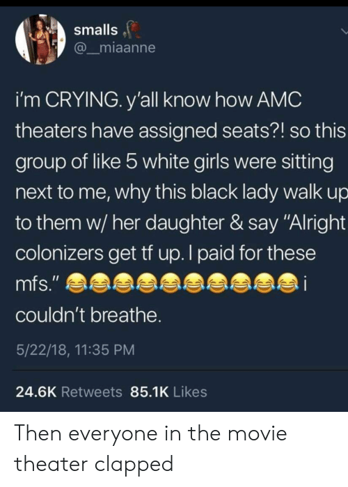 "Crying, Girls, and Black: smalls  miaanne  i'm CRYING. y'all know how AMC  theaters have assigned seats?! so this  group of like 5 white girls were sitting  next to me, why this black lady walk up  to them w/ her daughter & say ""Alright  colonizers get tf up. I paid for these  couldn't breathe  5/22/18, 11:35 PM  24.6K Retweets 85.1K Likes Then everyone in the movie theater clapped"