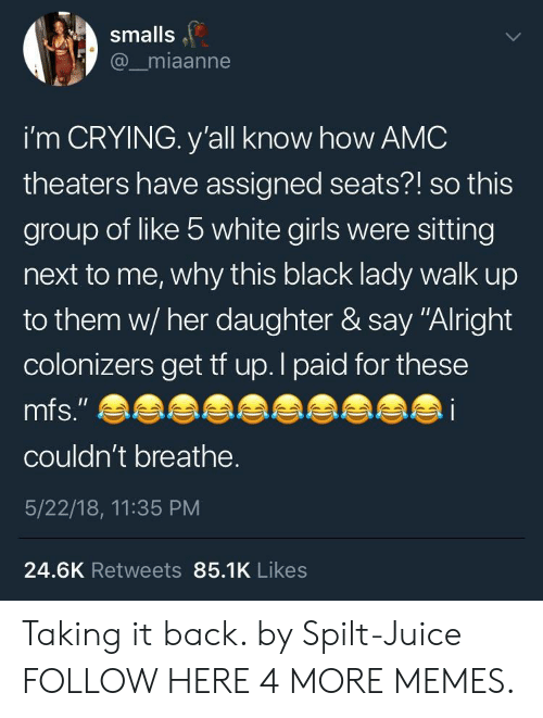 "Smalls: smalls  @_miaanne  i'm CRYING. y'all know how AMC  theaters have assigned seats?! so this  group of like 5 white girls were sitting  next to me, why this black lady walk up  to them w/ her daughter & say ""Alright  colonizers get tf up. I paid for these  mfs."" e  i  couldn't breathe.  5/22/18, 11:35 PM  24.6K Retweets 85.1K Likes Taking it back. by Spilt-Juice FOLLOW HERE 4 MORE MEMES."