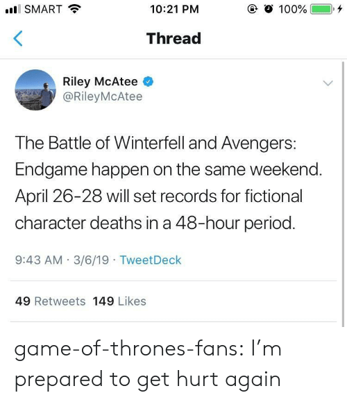 Fictional Character: SMART  10:21 PM  Thread  Riley McAtee  @RileyMcAtee  The Battle of Winterfell and Avengers:  Endgame happen on the same weekend.  April 26-28 will set records for fictional  character deaths in a 48-hour period.  9:43 AM 3/6/19 TweetDeck  49 Retweets 149 Likes game-of-thrones-fans:  I'm prepared to get hurt again