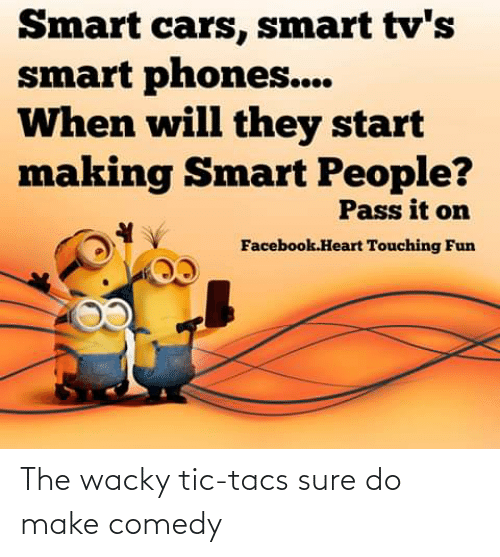 smart people: Smart cars, smart tv's  smart phones...  When will they start  making Smart People?  Pass it on  Facebook.Heart Touching Fun The wacky tic-tacs sure do make comedy