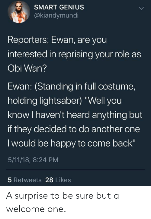 "Smartly: SMART GENIUS  @kiandymundi  Reporters: Ewan, are you  interested in reprising your role as  Obi Wan?  Ewan: (Standing in full costume,  holding lightsaber) ""Well you  know I haven't heard anything but  if they decided to do another one  I would be happy to come back""  5/11/18, 8:24 PM  5 Retweets 28 Likes A surprise to be sure but a welcome one."