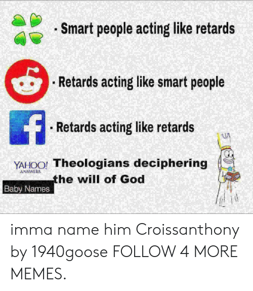 Dank, God, and Memes: . Smart people acting like retards  Retards acting like smart people  f  Retards acting like retards  YAHOO! Theologians deciphering  the will of God  ANSWERS  Baby Names imma name him Croissanthony by 1940goose FOLLOW 4 MORE MEMES.