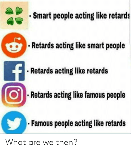 Acting, Smart, and What: Smart people acting like retards  Retards acting like smart people  Retards acting like retards  01  ORetards acting like famous people  Famous people acting like retards What are we then?