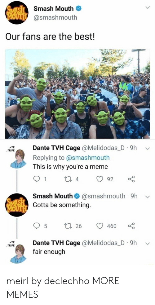 Dank, Meme, and Memes: Smash Mouth  @smashmouth  Our fans are the best!  IEante TVH Cage @Melidodas_D. 9h v  TRIFE  Replying to @smashmouth  This is why you're a meme  Smash Mouth@smashmouth 9h  Gotta be something.  95 t 26  ante TVH Cage @Melidodas_D. 9h v  fair enough meirl by declechho MORE MEMES
