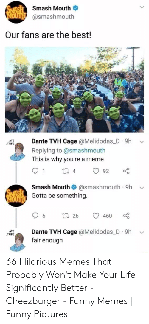 Funny, Life, and Meme: SMASH Smash Mouth  MOUTH @smashmouth  Our fans are the best!  Dante TVH Cage @Melidodas D 9h  ATE  TRIFE  Replying to @smashmouth  This is why you're a meme  1  2i 4  92  Smash Mouth  @smashmouth 9h  SMASH Gotta be something.  MOUTH  t 26  460  Dante TVH Cage @Melidodas D 9h  fair enough  TE  TRIFE 36 Hilarious Memes That Probably Won't Make Your Life Significantly Better - Cheezburger - Funny Memes | Funny Pictures