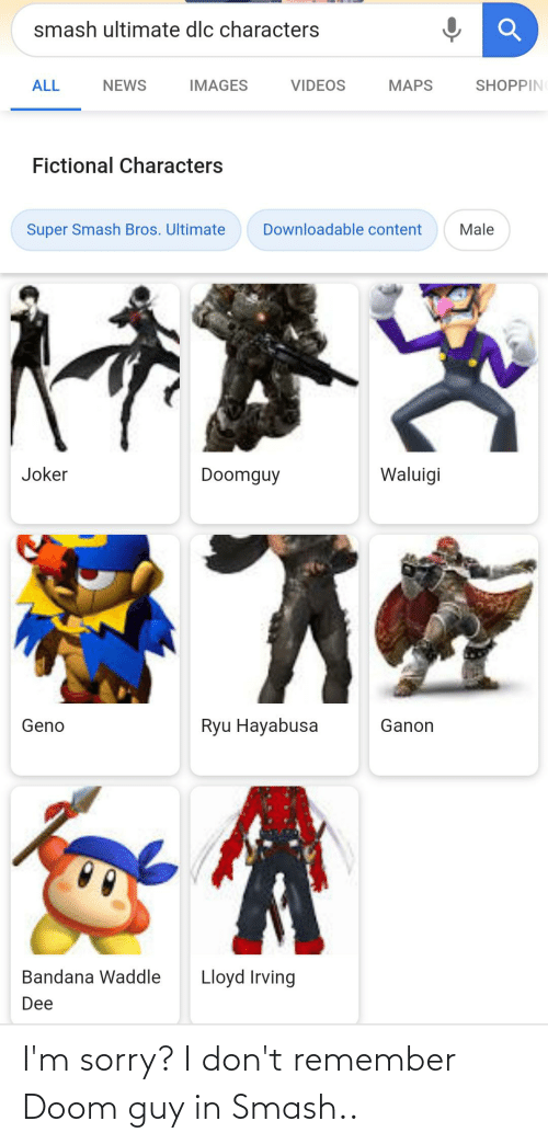 Smash Ultimate: smash ultimate dlc characters  ALL  NEWS  IMAGES  VIDEOS  MAPS  SHOPPIN  Fictional Characters  Downloadable content  Male  Super Smash Bros. Ultimate  Joker  Doomguy  Waluigi  Geno  Ryu Hayabusa  Ganon  Bandana Waddle  Lloyd Irving  Dee I'm sorry? I don't remember Doom guy in Smash..