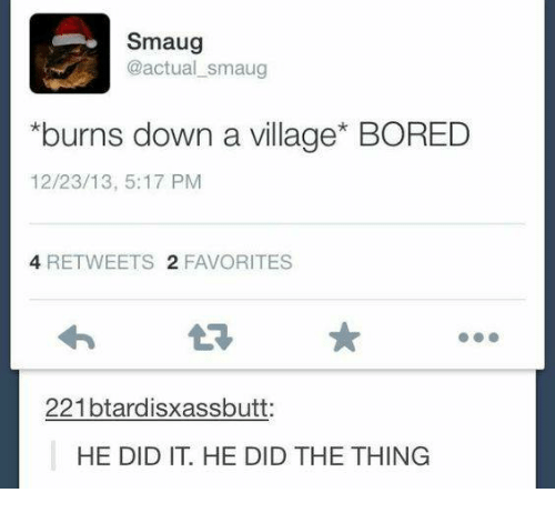 Bored, Memes, and 🤖: Smaug  @actual smaug  *burns down a village BORED  12/23/13, 5:17 PM  4 RE TWEETS 2 FAVORITES  221btardisxassbutt  HE DID IT. HE DID THE THING