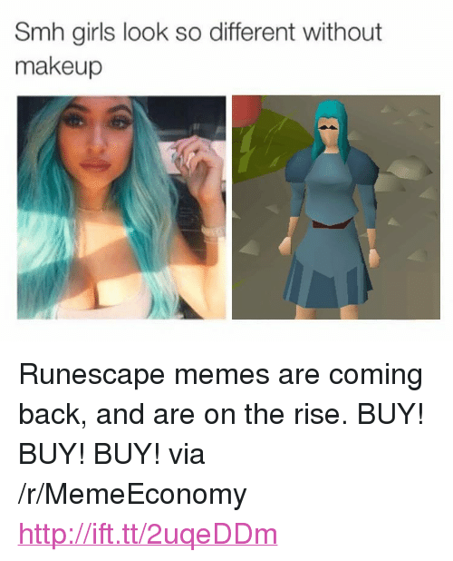 """Girls, Makeup, and Memes: Smh girls look so different without  makeup <p>Runescape memes are coming back, and are on the rise. BUY! BUY! BUY! via /r/MemeEconomy <a href=""""http://ift.tt/2uqeDDm"""">http://ift.tt/2uqeDDm</a></p>"""