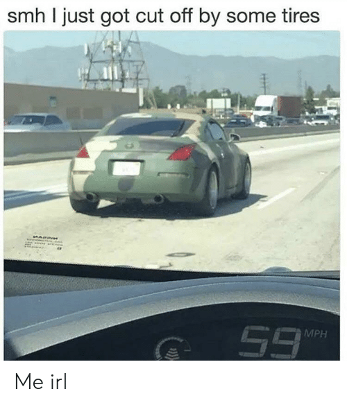 tires: smh I just got cut off by some tires  MPH Me irl