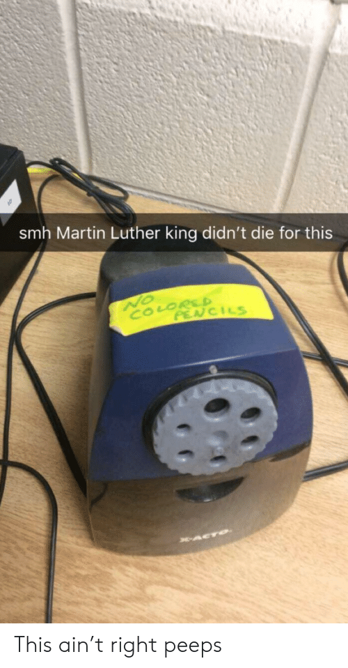 Martin, Smh, and Martin Luther: smh Martin Luther king didn't die for this  NO  COLORSD  PENCILS  ACTO This ain't right peeps