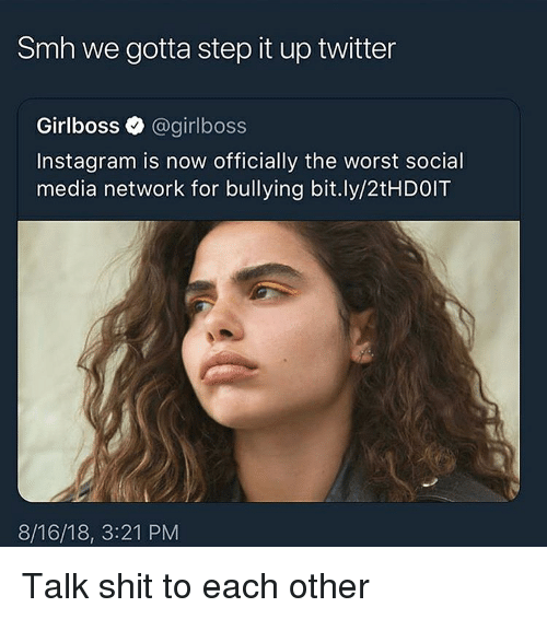 Instagram, Shit, and Smh: Smh we gotta step it up twitter  Girlboss @girlboss  Instagram is now officially the worst social  media network for bullying bit.ly/2tHDOIT  8/16/18, 3:21 PM Talk shit to each other