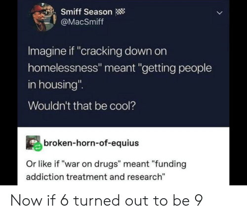 "Drugs, Cool, and War: Smiff Season  @MacSmiff  Imagine if ""cracking down on  homelessness"" meant ""getting people  in housing""  Wouldn't that be cool?  broken-horn-of-equius  Or like if ""war on drugs"" meant ""funding  addiction treatment and research"" Now if 6 turned out to be 9"