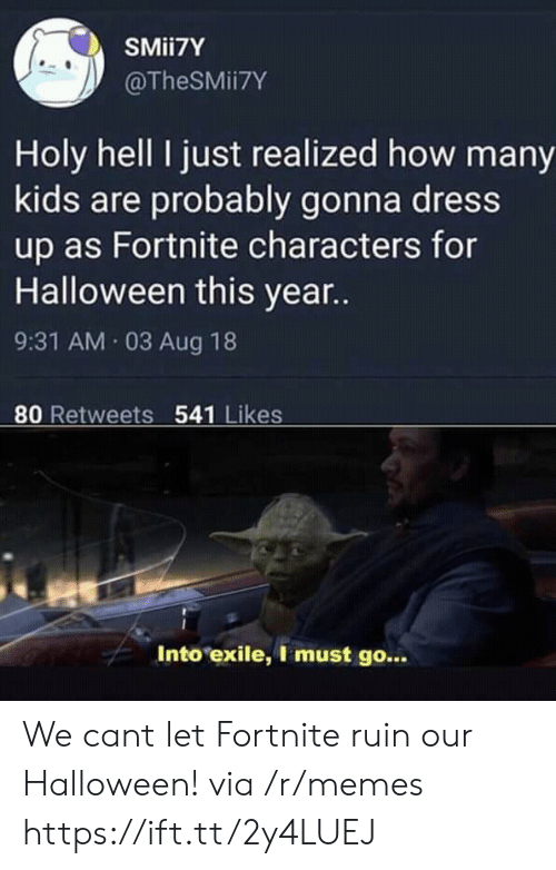 how-many-kids: SMii7Y  @TheSMii7Y  Holy hell I just realized how many  kids are probably gonna dress  up as Fortnite characters for  Halloween this year..  9:31 AM.03 Aug 18  80 Retweets 541 Likes  Into exile, I must go... We cant let Fortnite ruin our Halloween! via /r/memes https://ift.tt/2y4LUEJ