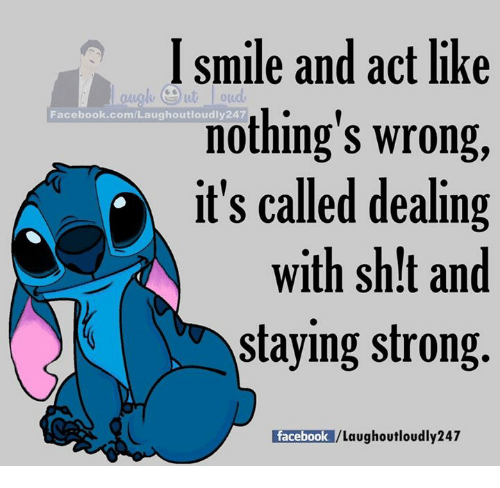 staying strong: smile and act like  nothing's wrong,  it's called dealing  with sh!t and  staying strong.  oud  Facebook.com/Laughoutloudly247  Pace OekJ/Laughoutloudly247  facebook