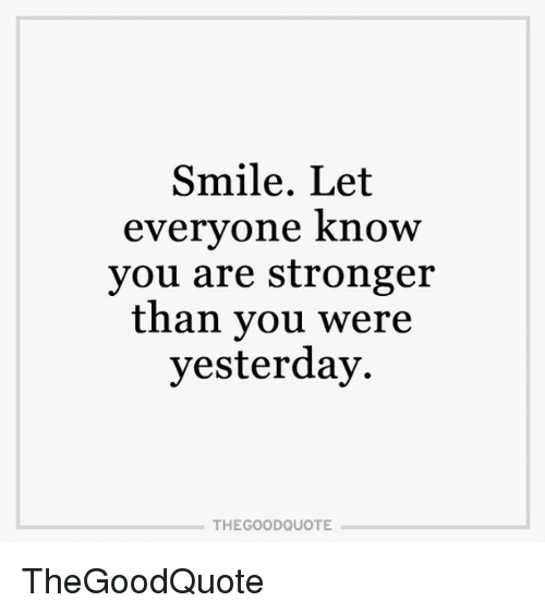 Smile Let Everyone Know You Are Stronger Than You Were Yesterday The