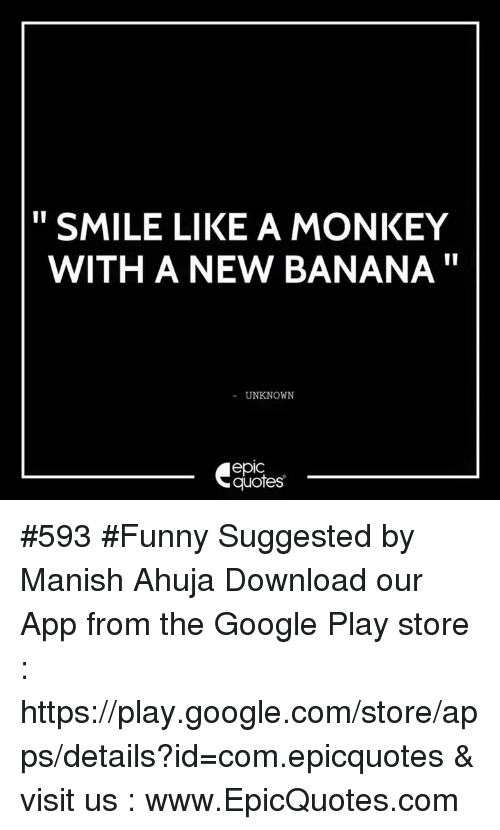 google play store: SMILE LIKE A MONKEY  WITH A NEW BANANA  UNKNOWN  epIC  quotes #593 #Funny Suggested by Manish Ahuja Download our App from the Google Play store : https://play.google.com/store/apps/details?id=com.epicquotes & visit us : www.EpicQuotes.com