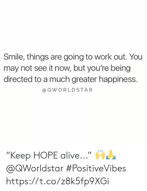 "Alive, Work, and Smile: Smile, things are going to work out. You  may not see it now, but you're being  directed to a much greater happiness.  a QWORLDSTAR ""Keep HOPE alive..."" 🙌🙏 @QWorldstar #PositiveVibes https://t.co/z8k5fp9XGi"