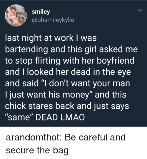 """Bartending: smiley  @ohsmileykylie  last night at work I was  bartending and this girl asked me  to stop flirting with her boyfriend  and T looked her dead in the eye  and said """"I don't want your man  I just want his money"""" and this  chick stares back and just says  """"same"""" DEAD LMAO arandomthot: Be careful and secure the bag"""