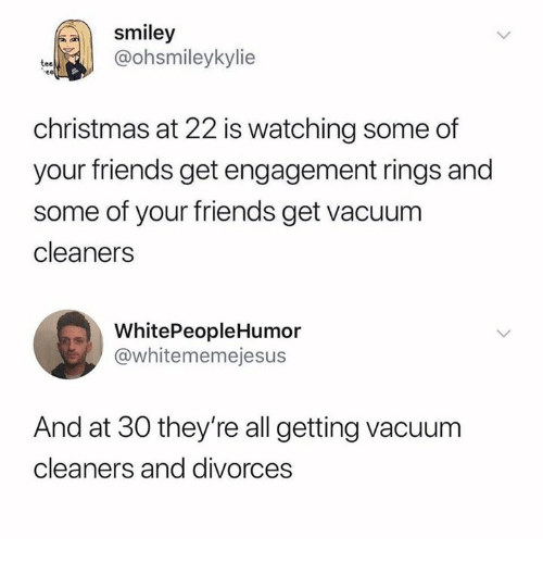 Divorces: smiley  @ohsmileykylie  tee  christmas at 22 is watching some of  your friends get engagement rings and  some of your friends get vacuum  cleaners  WhitePeopleHumor  @whitememejesus  And at 30 they're all getting vacuum  cleaners and divorces
