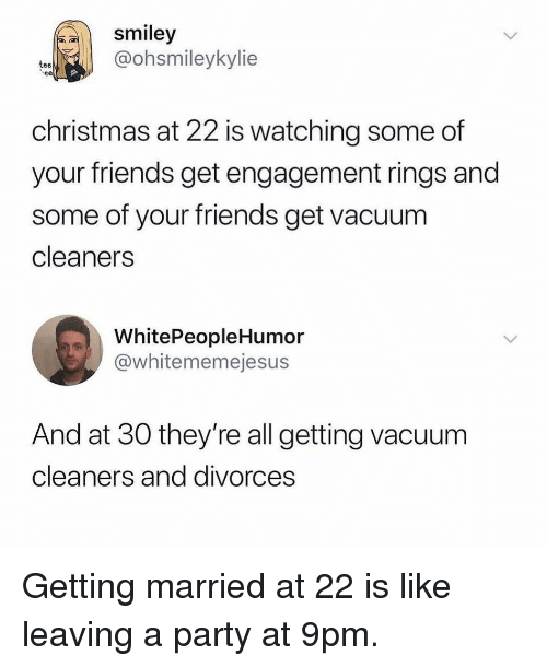 Divorces: smiley  @ohsmileykylie  tee  christmas at 22 is watching some of  your friends get engagement rings and  some of your friends get vacuum  cleaners  WhitePeopleHumor  @whitememejesus  And at 30 they're all getting vacuum  cleaners and divorces Getting married at 22 is like leaving a party at 9pm.