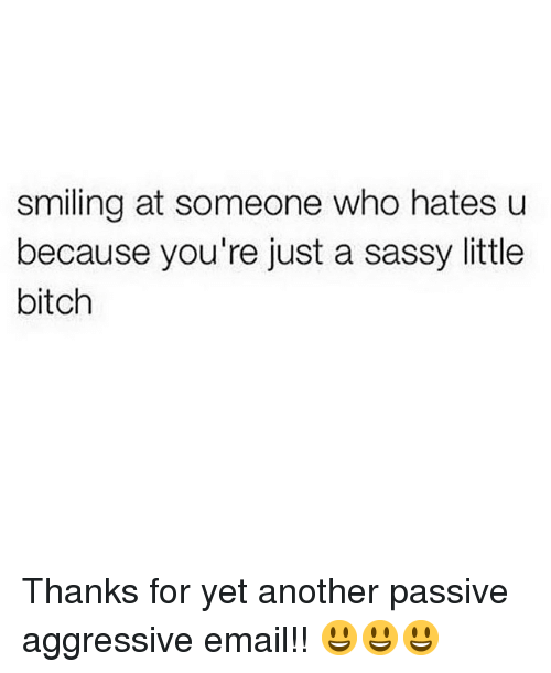 Bitch, Memes, and Email: smiling at someone who hates u  because you're just a sassy little  bitch Thanks for yet another passive aggressive email!! 😃😃😃