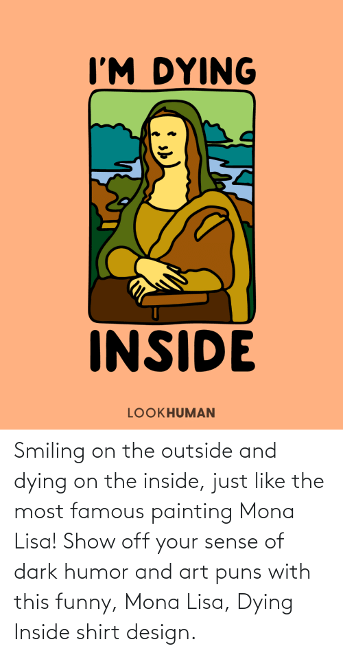dying: Smiling on the outside and dying on the inside, just like the most famous painting Mona Lisa! Show off your sense of dark humor and art puns with this funny, Mona Lisa, Dying Inside shirt design.