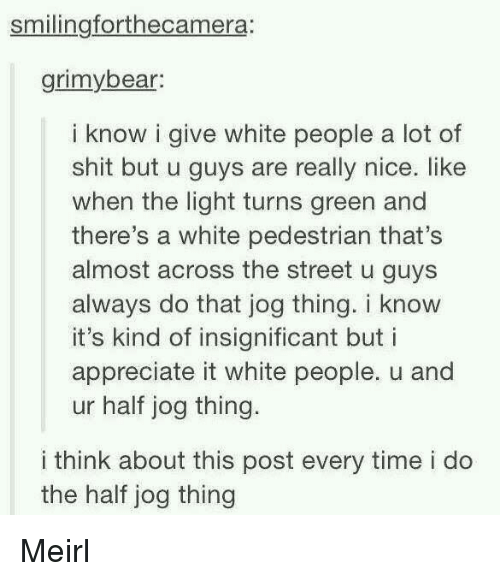 Jog: smilingforthecamera:  grimybear  i know i give white people a lot of  shit but u guys are really nice. like  when the light turns green and  there's a white pedestrian that's  almost across the street u guys  always do that jog thing. i know  it's kind of insignificant but i  appreciate it white people. u and  ur half jog thing.  i think about this post every time i do  the half jog thing Meirl
