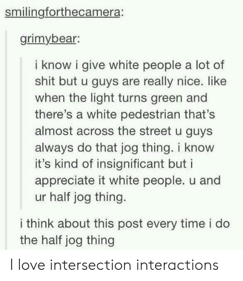 Jog: smilingforthecamera:  grimybear:  i know i give white people a lot of  shit but u guys are really nice. like  when the light turns green and  there's a white pedestrian that's  almost across the street u guys  always do that jog thing. i know  it's kind of insignificant but i  appreciate it white people. u and  ur half jog thing.  i think about this post every time i do  the half jog thing I love intersection interactions