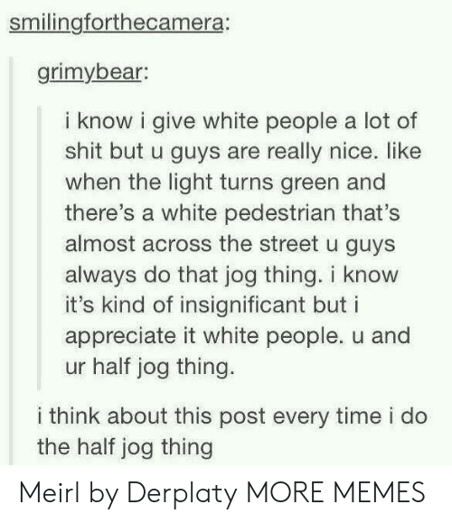 Jog: smilingforthecamera:  grimybear  i know i give white people a lot of  shit but u guys are really nice. like  when the light turns green and  there's a white pedestrian that's  almost across the street u guys  always do that jog thing. i know  it's kind of insignificant but i  appreciate it white people. u and  ur half jog thing.  i think about this post every time i do  the half jog thing Meirl by Derplaty MORE MEMES