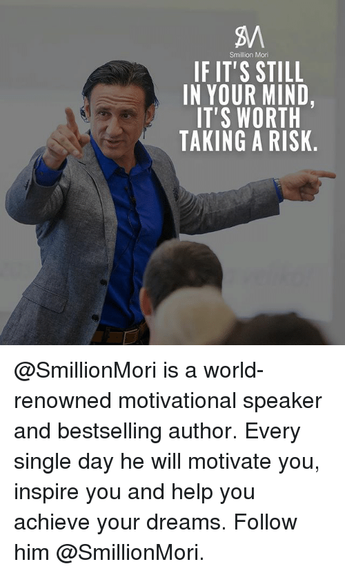 motivational speaker: Smillion Mori  IF IT'S STILL  IN YOUR MIND,  IT'S WORTH  TAKING A RISK @SmillionMori is a world-renowned motivational speaker and bestselling author. Every single day he will motivate you, inspire you and help you achieve your dreams. Follow him @SmillionMori.
