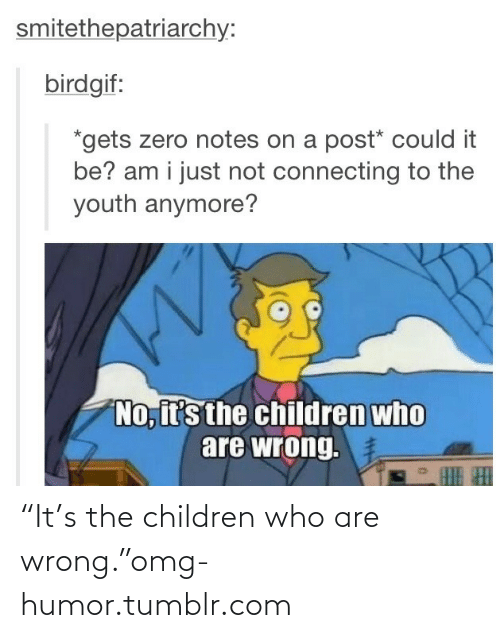 """Children Who Are: smitethepatriarchy:  birdgif:  *gets zero notes on a post* could it  be? am i just not connecting to the  youth anymore?  No, it's the children who  are wrong. """"It's the children who are wrong.""""omg-humor.tumblr.com"""