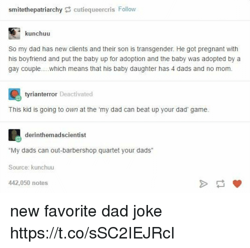 """Dads Jokes: smitethepatriarchycutiequeercris Follow  kunchuu  So my dad has new clients and their son is transgender. He got pregnant with  his boyfriend and put the baby up for adoption and the baby was adopted by a  gay couple....which means that his baby daughter has 4 dads and no mom  tyrianterror Deactivated  Ti i ging to wt  c beat up your dad game  derinthemadscientist  """"My dads can out-barbershop quartet your dads  Source: kunchuu  442,050 notes new favorite dad joke https://t.co/sSC2IEJRcI"""