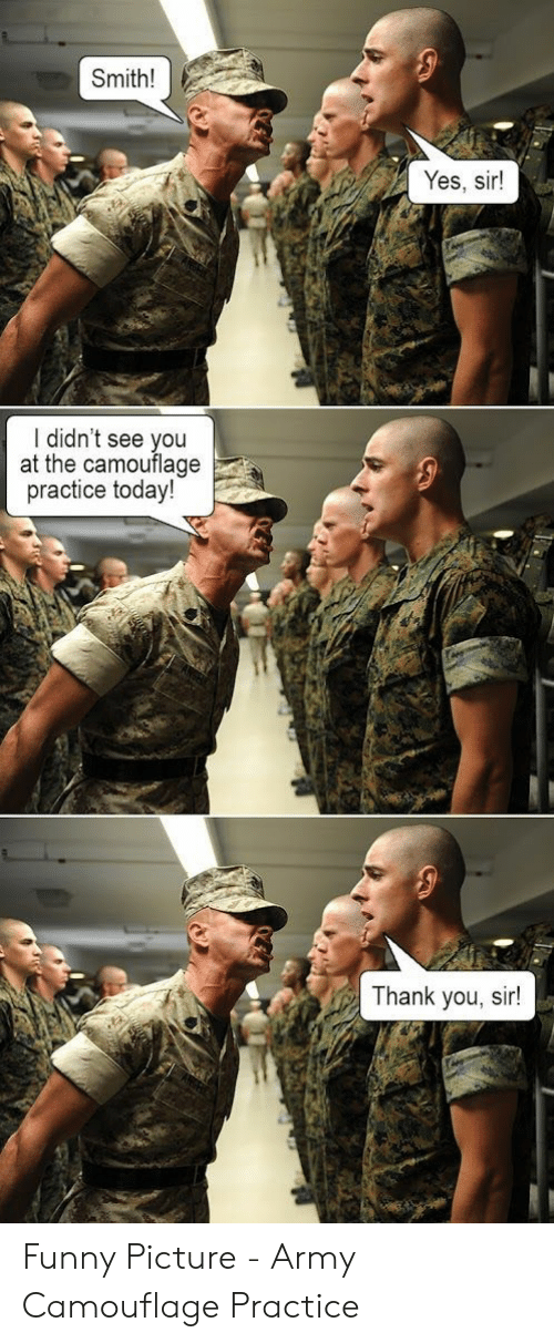 thank you sir: Smith!  Yes, sir!  I didn't see you  at the camouflage  practice today!  Thank you, sir! Funny Picture - Army Camouflage Practice