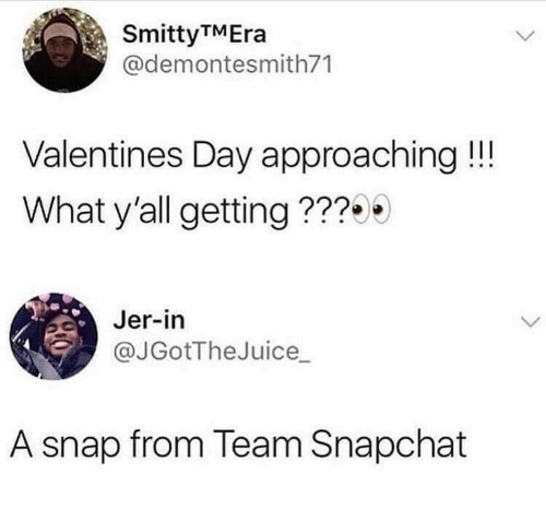Snapchat, Valentine's Day, and Snap: SmittyTMEra  @demontesmith71  Valentines Day approaching!!!  What y'all getting ???  Jer-in  @JGotTheJuice_  A snap from Team Snapchat