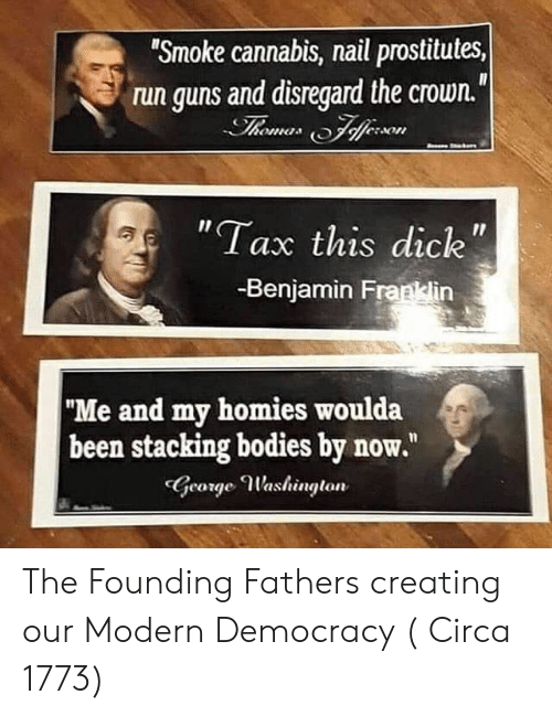 "Benjamin Franklin, Bodies , and Guns: ""Smoke cannabis, nail prostitutes,  run guns and disregard the crown.""  Thomes Fferson  ""Tax this dick  11  -Benjamin Franklin  ""Me and my homies woulda  been stacking bodies by now.""  George Washington The Founding Fathers creating our Modern Democracy ( Circa 1773)"