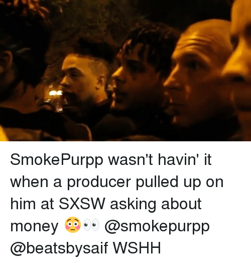 Sxsw: SmokePurpp wasn't havin' it when a producer pulled up on him at SXSW asking about money 😳👀 @smokepurpp @beatsbysaif WSHH