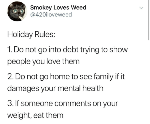 Weed: Smokey Loves Weed  @420iloveweed  Holiday Rules:  1. Do not go into debt trying to show  people you love them  2. Do not go home to see family if it  damages your mental health  3. If someone comments on your  weight, eat them