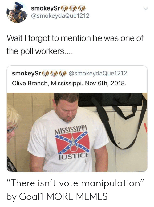 """Mississippi: smokeySr&  @smokeydaQue1212  Wait I forgot to mention he was one of  the poll workers....  smokeySr@smokeydaQue1212  Olive Branch, Mississippi. Nov 6th, 2018.  MISSISSIPPI  JUSTICE """"There isn't vote manipulation"""" by Goal1 MORE MEMES"""