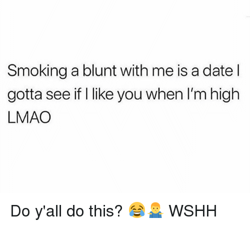 Lmao, Memes, and Smoking: Smoking a blunt with me is a date l  gotta see if I like you when I'm high  LMAO Do y'all do this? 😂🤷♂️ WSHH